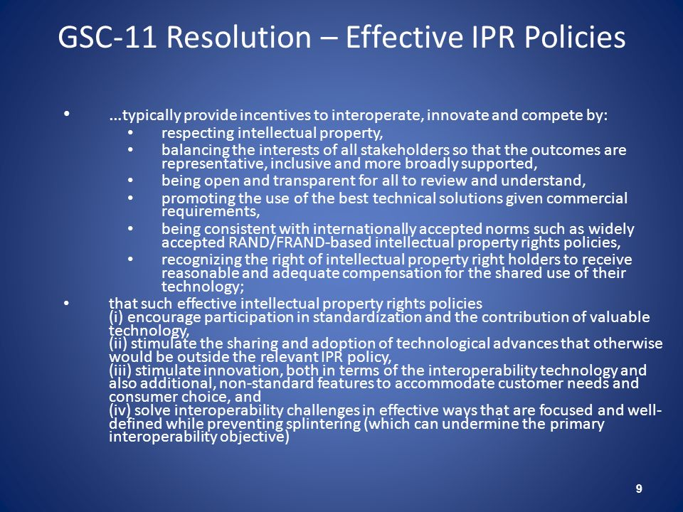 GSC-11 Resolution – Effective IPR Policies 9 … typically provide incentives to interoperate, innovate and compete by: respecting intellectual property