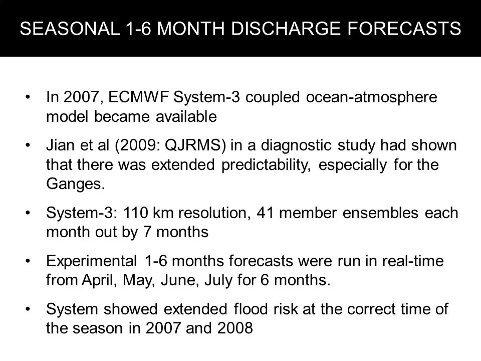 SEASONAL 1-6 MONTH DISCHARGE FORECASTS In 2007, ECMWF System-3 coupled ocean-atmosphere model became available Jian et al (2009: QJRMS) in a diagnostic study had shown that there was extended predictability, especially for the Ganges.