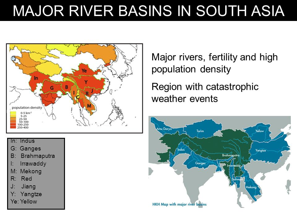 MAJOR RIVER BASINS IN SOUTH ASIA Major rivers, fertility and high population density Region with catastrophic weather events In: Indus G: Ganges B: Brahmaputra I: Irrawaddy M: Mekong R: Red J: Jiang Y: Yangtze Ye: Yellow