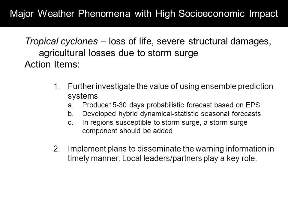 Major Weather Phenomena with High Socioeconomic Impact Tropical cyclones – loss of life, severe structural damages, agricultural losses due to storm surge Action Items: 1.Further investigate the value of using ensemble prediction systems a.Produce15-30 days probabilistic forecast based on EPS b.Developed hybrid dynamical-statistic seasonal forecasts c.In regions susceptible to storm surge, a storm surge component should be added 2.Implement plans to disseminate the warning information in timely manner.