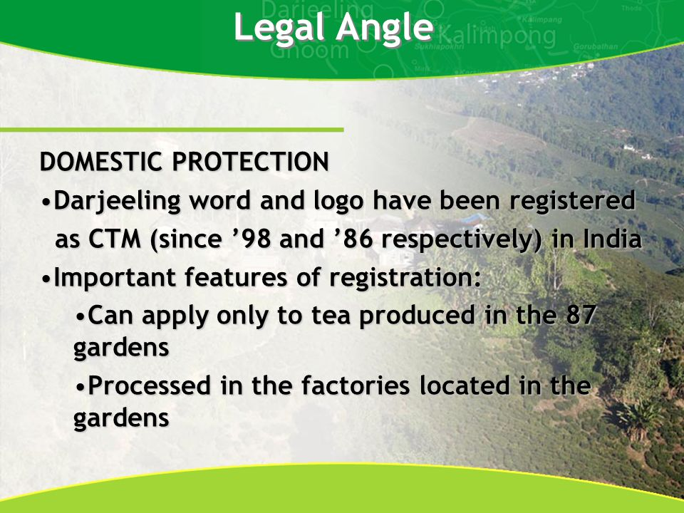 Legal Angle DOMESTIC PROTECTION Darjeeling word and logo have been registeredDarjeeling word and logo have been registered as CTM (since 98 and 86 respectively) in India as CTM (since 98 and 86 respectively) in India Important features of registration:Important features of registration: Can apply only to tea produced in the 87 gardensCan apply only to tea produced in the 87 gardens Processed in the factories located in the gardensProcessed in the factories located in the gardens
