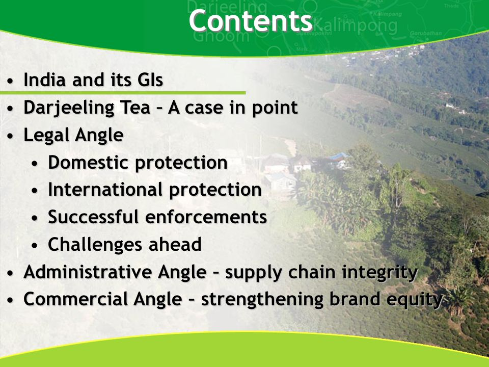 India and its GIsIndia and its GIs Darjeeling Tea – A case in pointDarjeeling Tea – A case in point Legal AngleLegal Angle Domestic protectionDomestic protection International protectionInternational protection Successful enforcementsSuccessful enforcements Challenges ahead Administrative Angle – supply chain integrityAdministrative Angle – supply chain integrity Commercial Angle – strengthening brand equityCommercial Angle – strengthening brand equity Contents