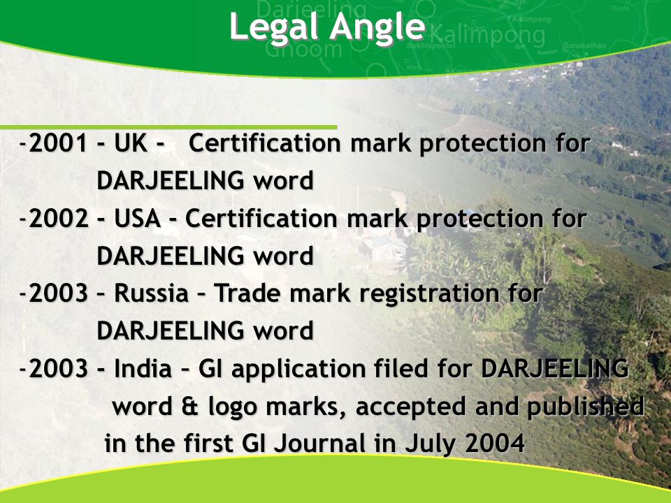 -2001 - UK - Certification mark protection for DARJEELING word DARJEELING word -2002 - USA - Certification mark protection for DARJEELING word DARJEELING word -2003 – Russia – Trade mark registration for DARJEELING word DARJEELING word -2003 - India – GI application filed for DARJEELING word & logo marks, accepted and published word & logo marks, accepted and published in the first GI Journal in July 2004 in the first GI Journal in July 2004 Legal Angle
