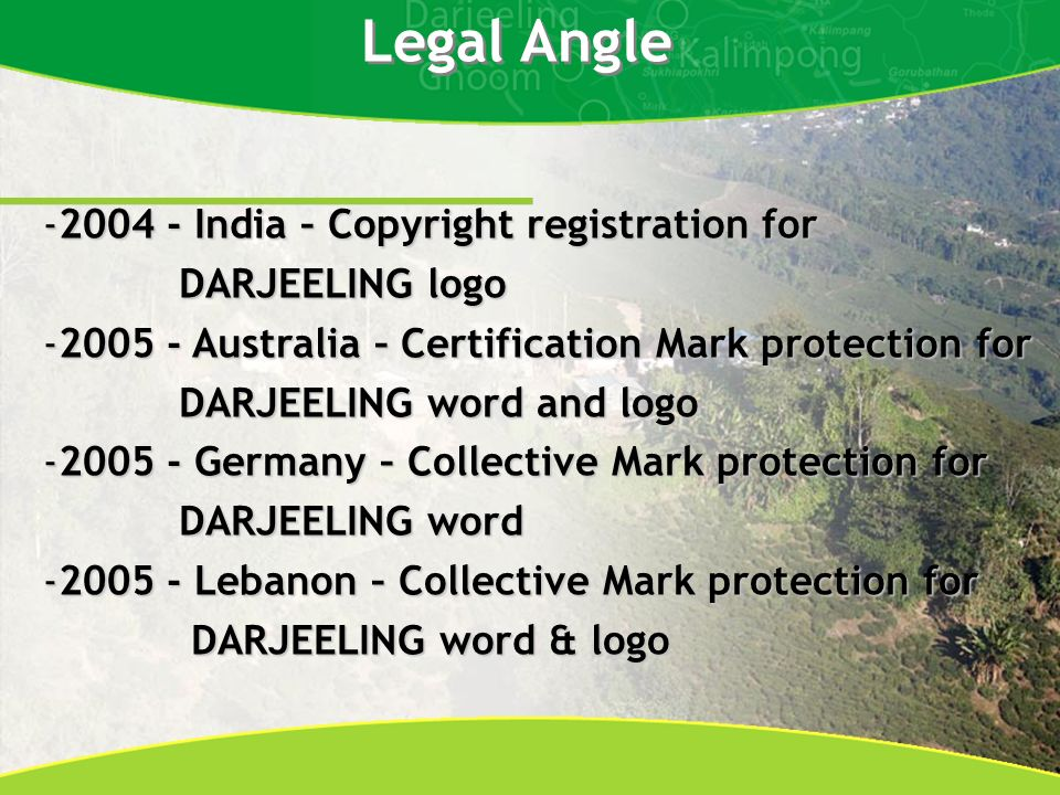 -2004 - India – Copyright registration for DARJEELING logo DARJEELING logo -2005 - Australia – Certification Mark protection for DARJEELING word and logo DARJEELING word and logo -2005 - Germany – Collective Mark protection for DARJEELING word DARJEELING word -2005 - Lebanon – Collective Mark protection for DARJEELING word & logo DARJEELING word & logo