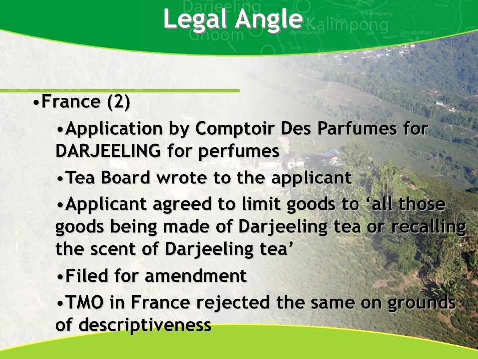 Legal Angle France (2)France (2) Application by Comptoir Des Parfumes for DARJEELING for perfumesApplication by Comptoir Des Parfumes for DARJEELING for perfumes Tea Board wrote to the applicantTea Board wrote to the applicant Applicant agreed to limit goods to all those goods being made of Darjeeling tea or recalling the scent of Darjeeling teaApplicant agreed to limit goods to all those goods being made of Darjeeling tea or recalling the scent of Darjeeling tea Filed for amendmentFiled for amendment TMO in France rejected the same on grounds of descriptivenessTMO in France rejected the same on grounds of descriptiveness