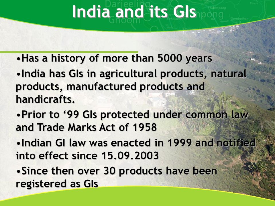 India and its GIs Has a history of more than 5000 yearsHas a history of more than 5000 years India has GIs in agricultural products, natural products, manufactured products and handicrafts.India has GIs in agricultural products, natural products, manufactured products and handicrafts.