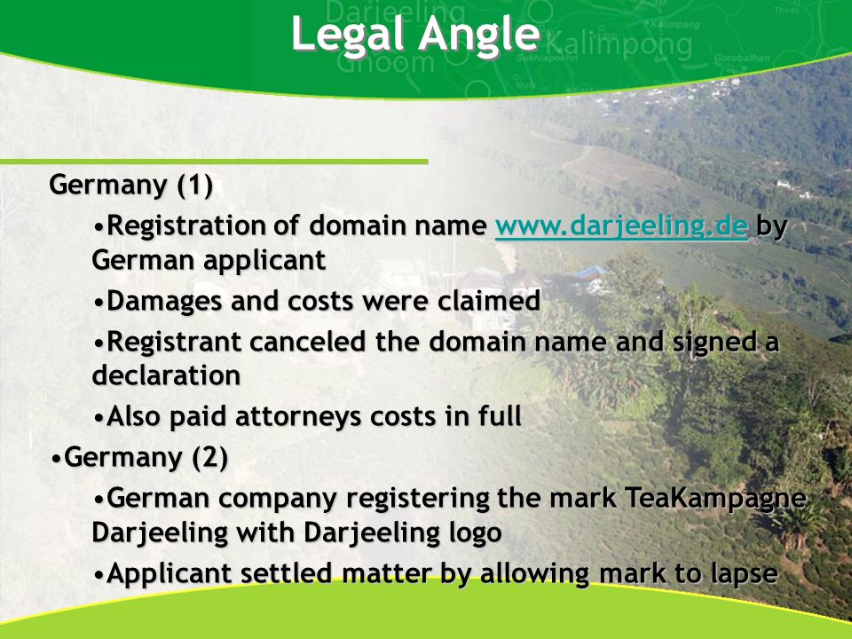 Legal Angle Germany (1) Registration of domain name www.darjeeling.de by German applicantRegistration of domain name www.darjeeling.de by German applicantwww.darjeeling.de Damages and costs were claimedDamages and costs were claimed Registrant canceled the domain name and signed a declarationRegistrant canceled the domain name and signed a declaration Also paid attorneys costs in fullAlso paid attorneys costs in full Germany (2)Germany (2) German company registering the mark TeaKampagne Darjeeling with Darjeeling logoGerman company registering the mark TeaKampagne Darjeeling with Darjeeling logo Applicant settled matter by allowing mark to lapseApplicant settled matter by allowing mark to lapse