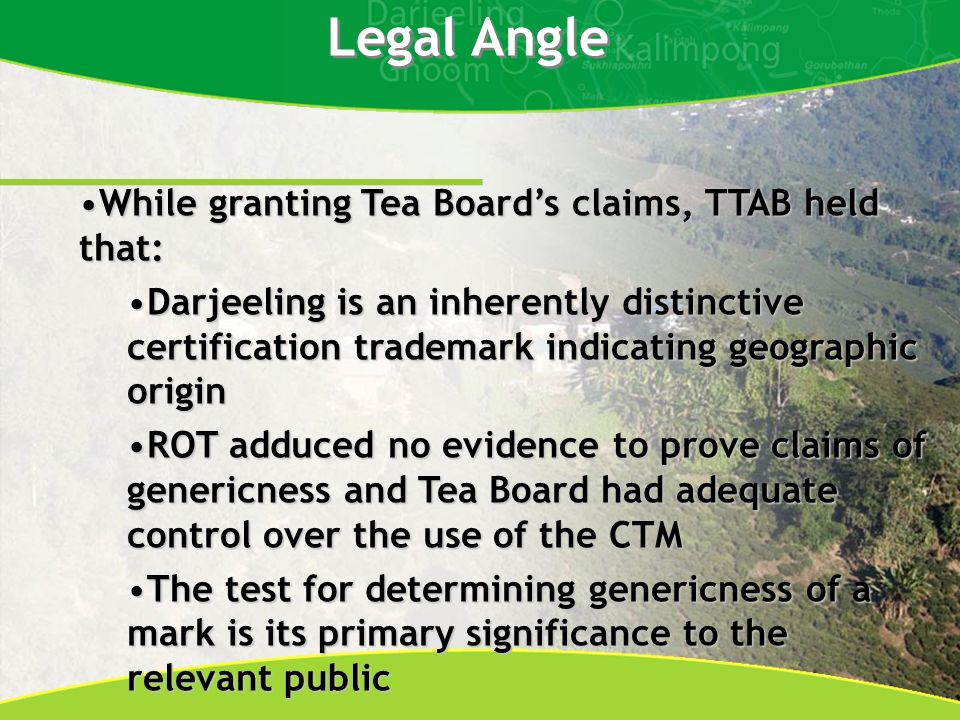 Legal Angle While granting Tea Boards claims, TTAB held that:While granting Tea Boards claims, TTAB held that: Darjeeling is an inherently distinctive certification trademark indicating geographic originDarjeeling is an inherently distinctive certification trademark indicating geographic origin ROT adduced no evidence to prove claims of genericness and Tea Board had adequate control over the use of the CTMROT adduced no evidence to prove claims of genericness and Tea Board had adequate control over the use of the CTM The test for determining genericness of a mark is its primary significance to the relevant publicThe test for determining genericness of a mark is its primary significance to the relevant public