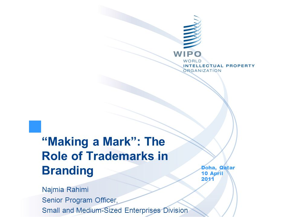Making a Mark: The Role of Trademarks in Branding Doha, Qatar 10 April 2011 Najmia Rahimi Senior Program Officer, Small and Medium-Sized Enterprises D