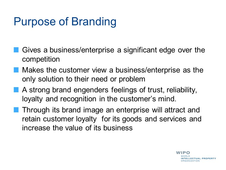 Purpose of Branding Gives a business/enterprise a significant edge over the competition Makes the customer view a business/enterprise as the only solution to their need or problem A strong brand engenders feelings of trust, reliability, loyalty and recognition in the customers mind.