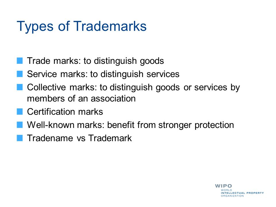 Types of Trademarks Trade marks: to distinguish goods Service marks: to distinguish services Collective marks: to distinguish goods or services by mem