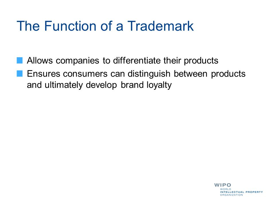 The Function of a Trademark Allows companies to differentiate their products Ensures consumers can distinguish between products and ultimately develop brand loyalty