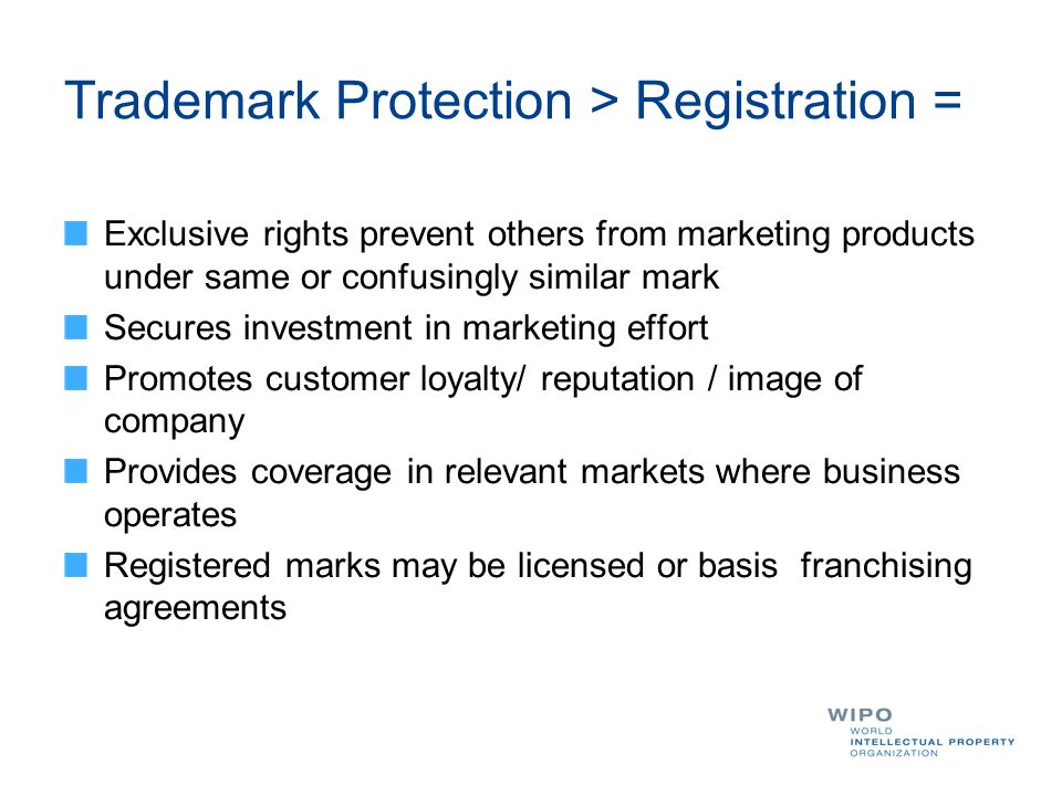 Trademark Protection > Registration = Exclusive rights prevent others from marketing products under same or confusingly similar mark Secures investment in marketing effort Promotes customer loyalty/ reputation / image of company Provides coverage in relevant markets where business operates Registered marks may be licensed or basis franchising agreements