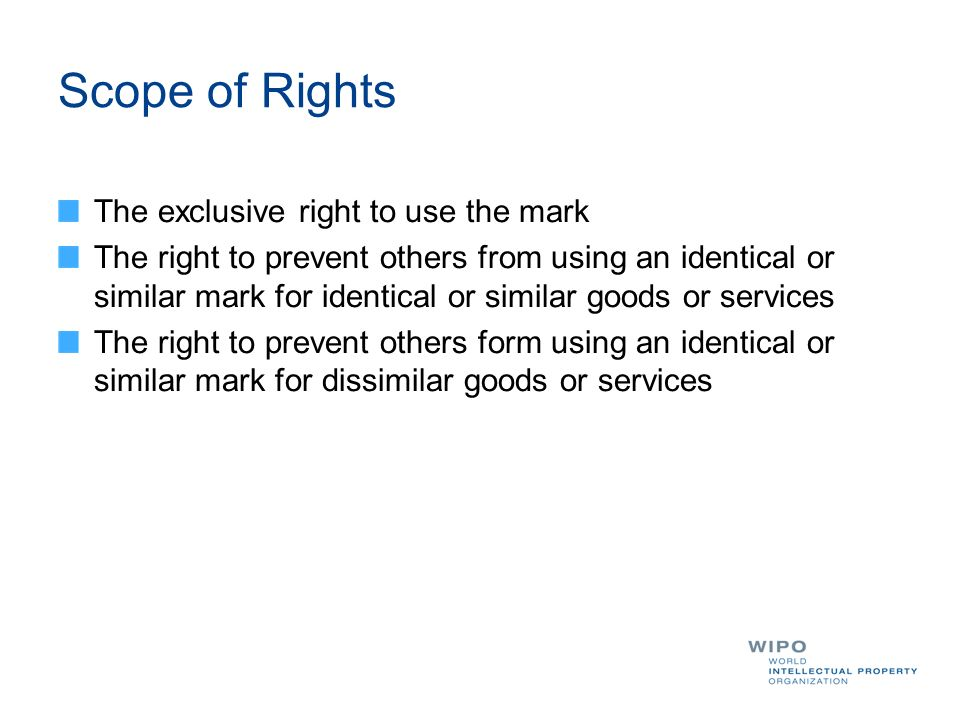 Scope of Rights The exclusive right to use the mark The right to prevent others from using an identical or similar mark for identical or similar goods or services The right to prevent others form using an identical or similar mark for dissimilar goods or services