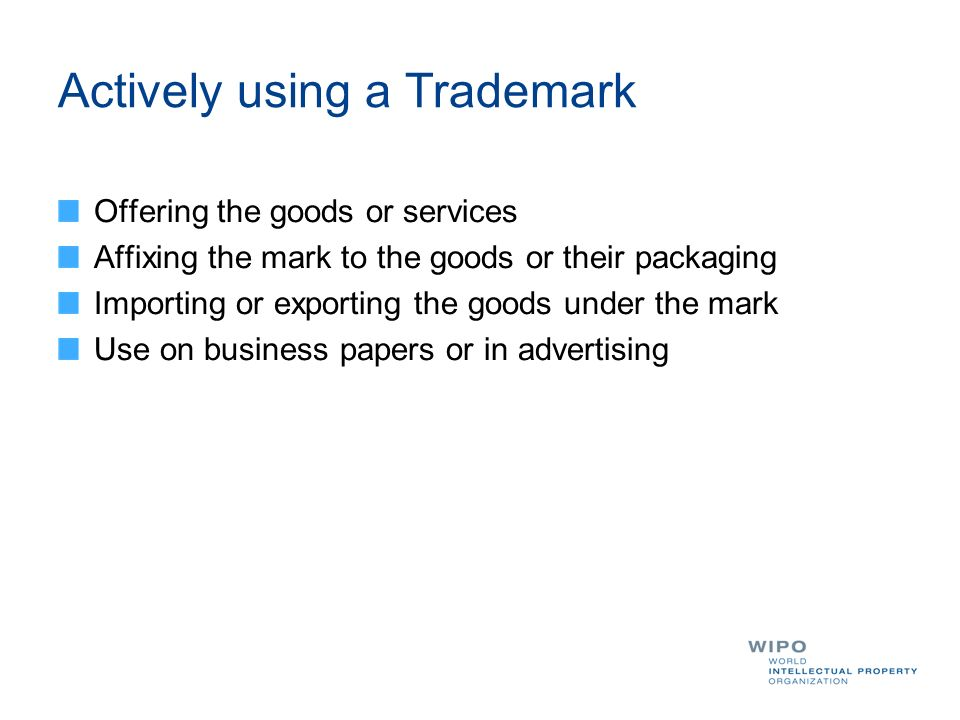 Actively using a Trademark Offering the goods or services Affixing the mark to the goods or their packaging Importing or exporting the goods under the mark Use on business papers or in advertising