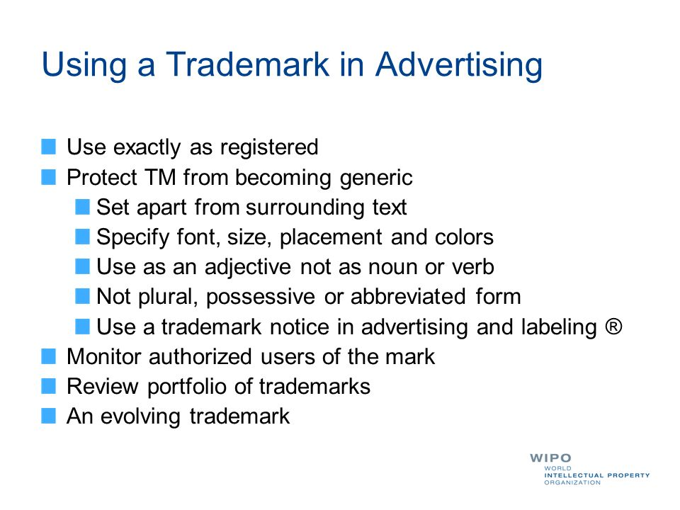 Using a Trademark in Advertising Use exactly as registered Protect TM from becoming generic Set apart from surrounding text Specify font, size, placem