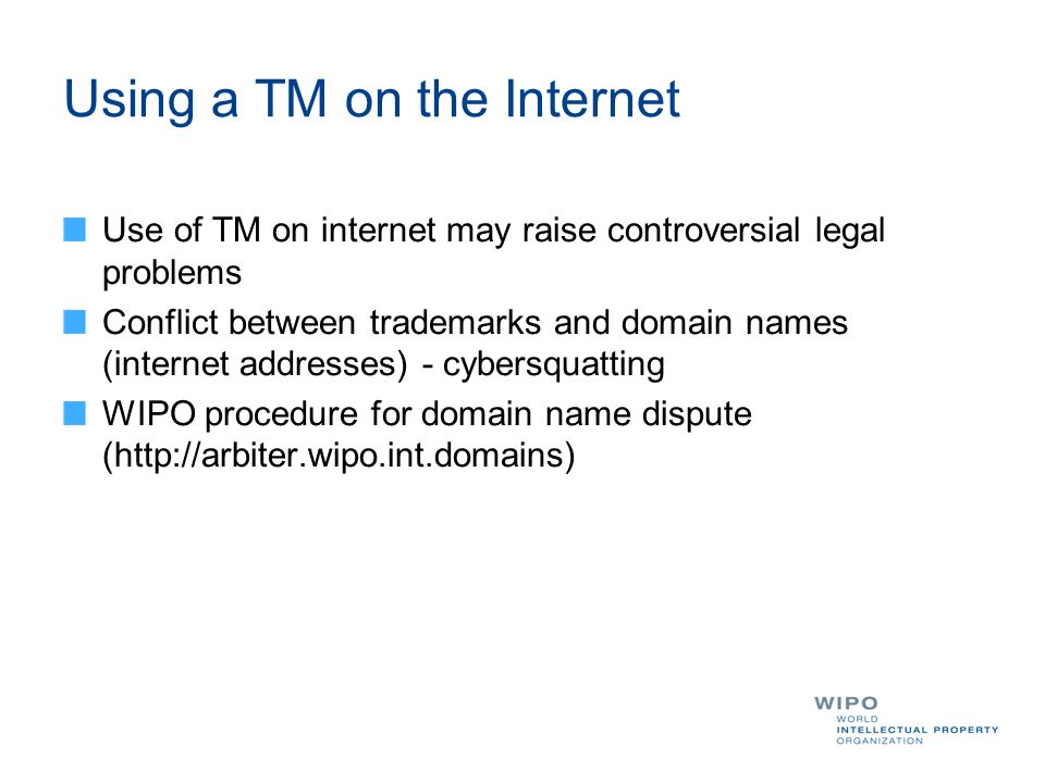 Using a TM on the Internet Use of TM on internet may raise controversial legal problems Conflict between trademarks and domain names (internet addresses) - cybersquatting WIPO procedure for domain name dispute (http://arbiter.wipo.int.domains)