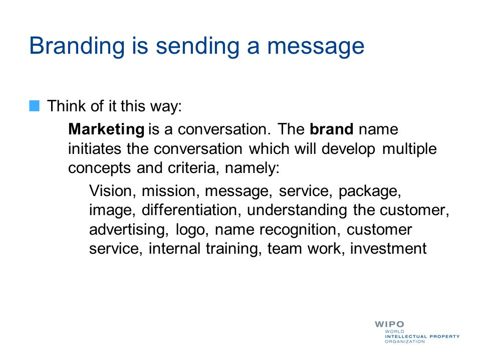 Branding is sending a message Think of it this way: Marketing is a conversation. The brand name initiates the conversation which will develop multiple