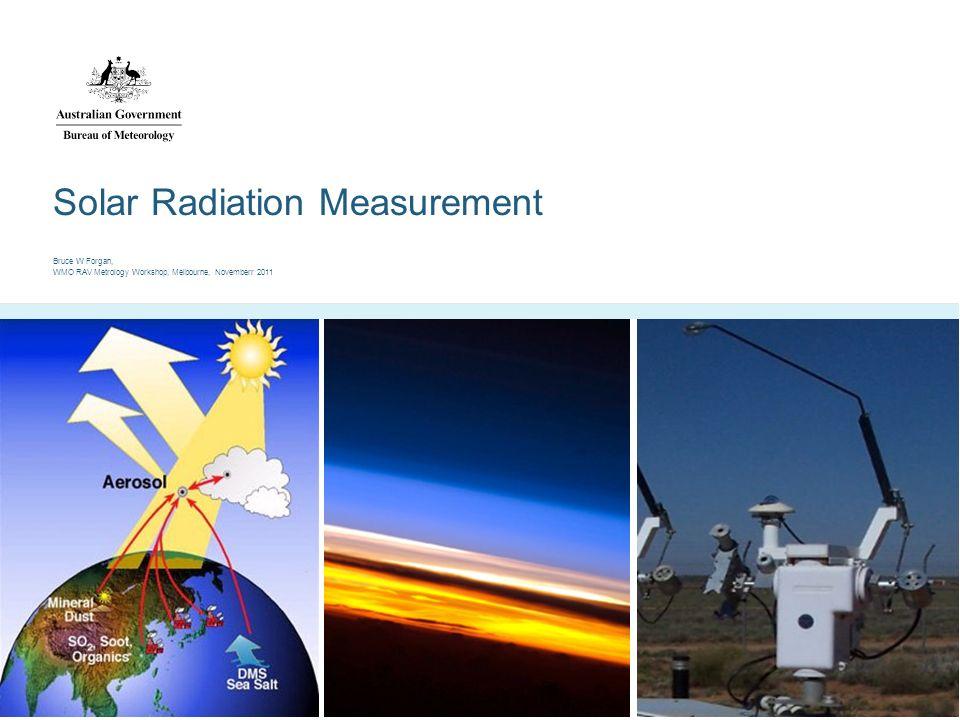 Solar Radiation Measurement Bruce W Forgan, WMO RAV Metrology Workshop, Melbourne, Novemberr 2011