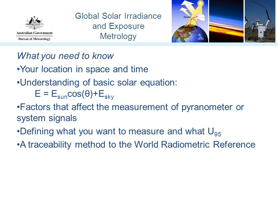 Global Solar Irradiance and Exposure Metrology What you need to know Your location in space and time Understanding of basic solar equation: E = E sun