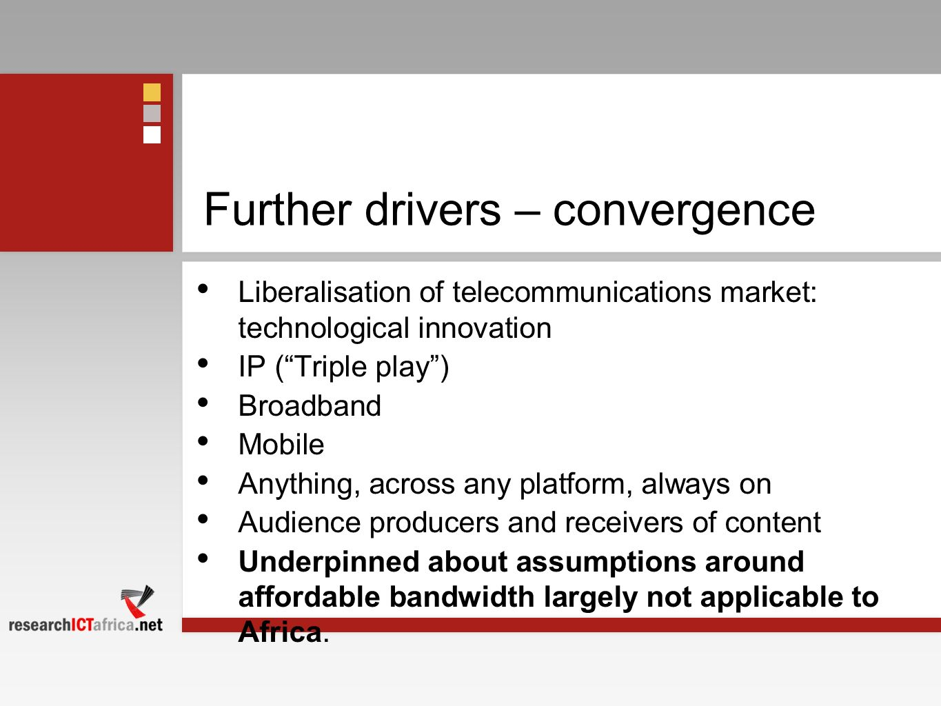 Further drivers – convergence Liberalisation of telecommunications market: technological innovation IP (Triple play) Broadband Mobile Anything, across any platform, always on Audience producers and receivers of content Underpinned about assumptions around affordable bandwidth largely not applicable to Africa.