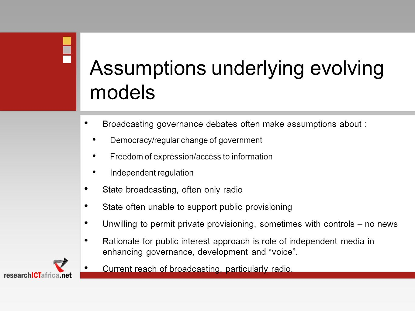 Assumptions underlying evolving models Broadcasting governance debates often make assumptions about : Democracy/regular change of government Freedom of expression/access to information Independent regulation State broadcasting, often only radio State often unable to support public provisioning Unwilling to permit private provisioning, sometimes with controls – no news Rationale for public interest approach is role of independent media in enhancing governance, development and voice.