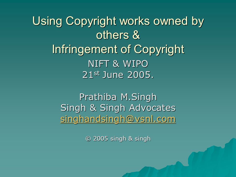 Using Copyright works owned by others & Infringement of Copyright NIFT & WIPO 21 st June 2005.