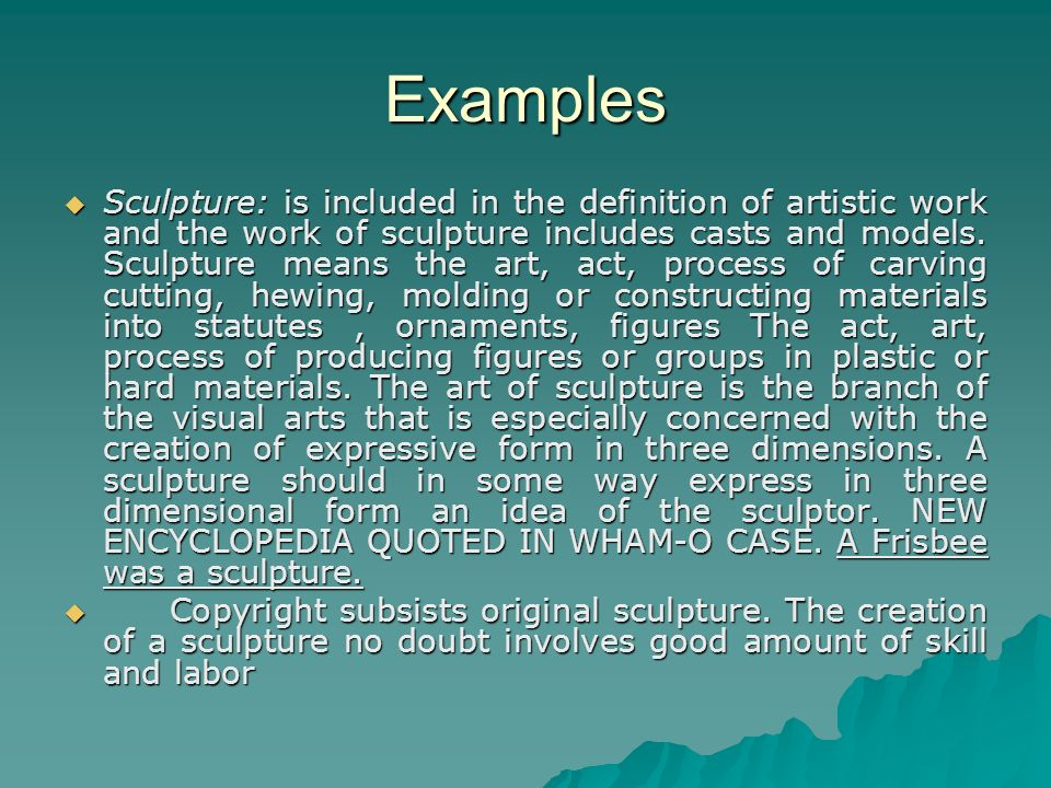 Examples Sculpture: is included in the definition of artistic work and the work of sculpture includes casts and models.