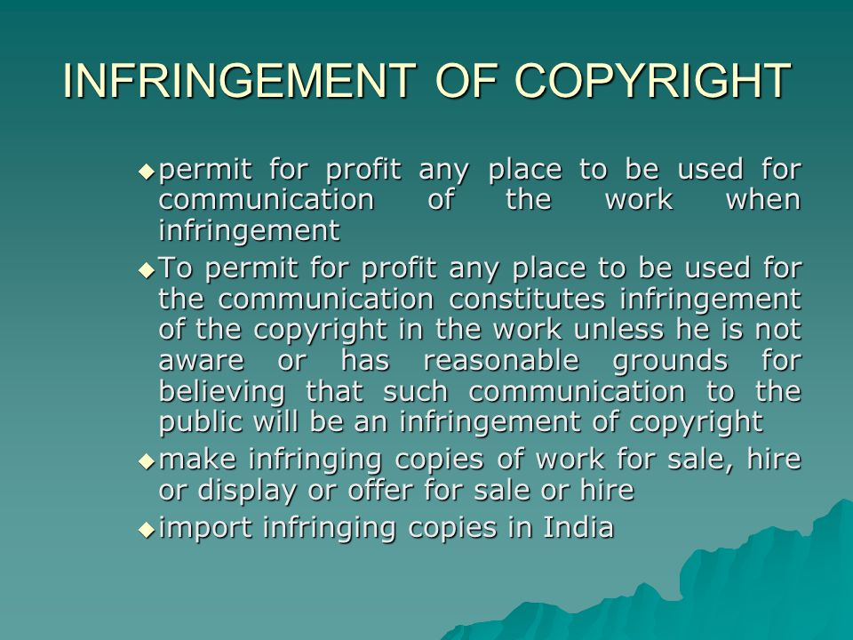 INFRINGEMENT OF COPYRIGHT permit for profit any place to be used for communication of the work when infringement permit for profit any place to be used for communication of the work when infringement To permit for profit any place to be used for the communication constitutes infringement of the copyright in the work unless he is not aware or has reasonable grounds for believing that such communication to the public will be an infringement of copyright To permit for profit any place to be used for the communication constitutes infringement of the copyright in the work unless he is not aware or has reasonable grounds for believing that such communication to the public will be an infringement of copyright make infringing copies of work for sale, hire or display or offer for sale or hire make infringing copies of work for sale, hire or display or offer for sale or hire import infringing copies in India import infringing copies in India