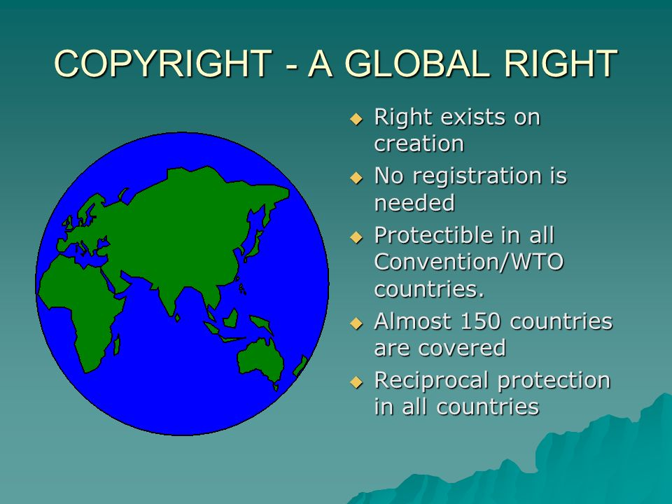 COPYRIGHT - A GLOBAL RIGHT Right exists on creation Right exists on creation No registration is needed No registration is needed Protectible in all Convention/WTO countries.