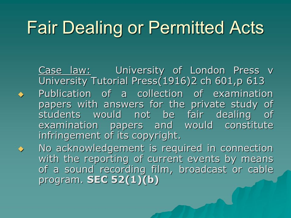 Fair Dealing or Permitted Acts Case law: University of London Press v University Tutorial Press(1916)2 ch 601,p 613 Publication of a collection of examination papers with answers for the private study of students would not be fair dealing of examination papers and would constitute infringement of its copyright.