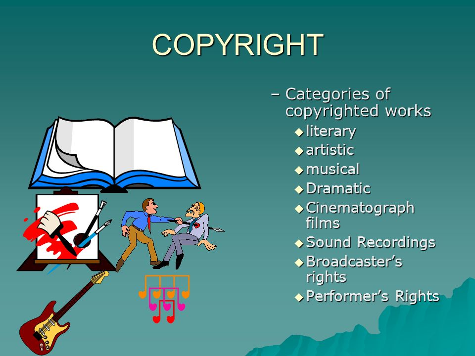 COPYRIGHT –Categories of copyrighted works literary artistic musical Dramatic Cinematograph films Sound Recordings Broadcasters rights Performers Rights