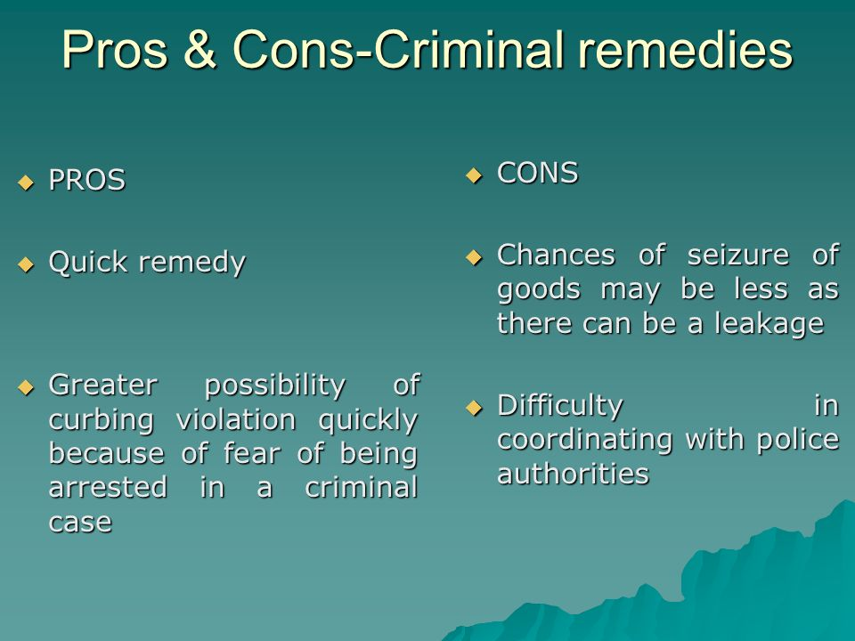 Pros & Cons-Criminal remedies PROS PROS Quick remedy Quick remedy Greater possibility of curbing violation quickly because of fear of being arrested in a criminal case Greater possibility of curbing violation quickly because of fear of being arrested in a criminal case CONS CONS Chances of seizure of goods may be less as there can be a leakage Chances of seizure of goods may be less as there can be a leakage Difficulty in coordinating with police authorities Difficulty in coordinating with police authorities