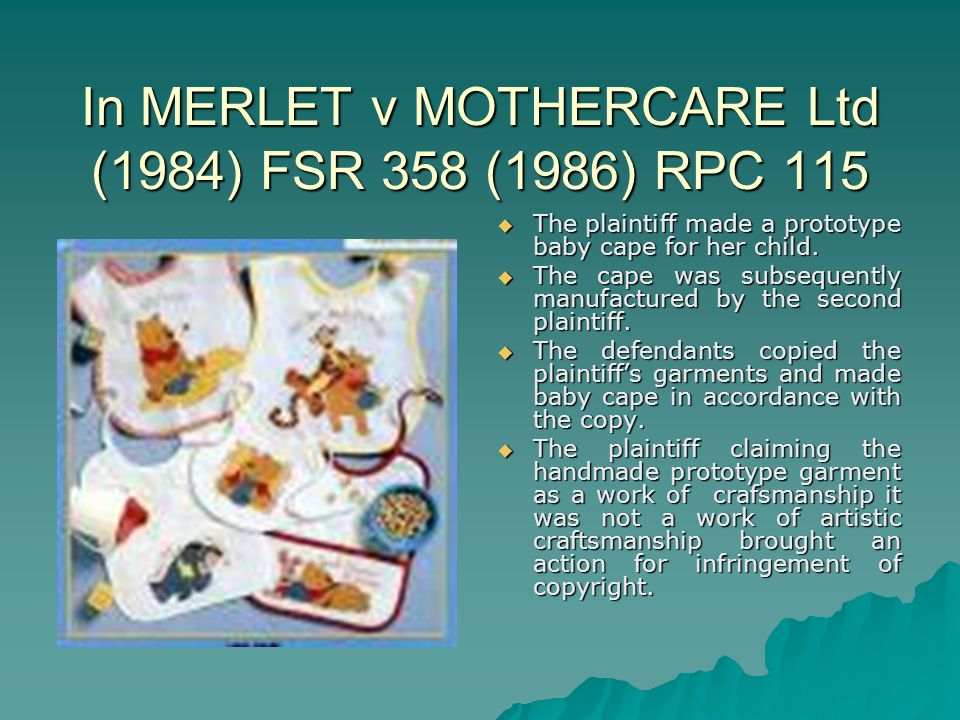 In MERLET v MOTHERCARE Ltd (1984) FSR 358 (1986) RPC 115 The plaintiff made a prototype baby cape for her child.
