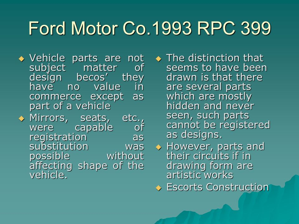 Ford Motor Co.1993 RPC 399 Vehicle parts are not subject matter of design becos they have no value in commerce except as part of a vehicle Vehicle parts are not subject matter of design becos they have no value in commerce except as part of a vehicle Mirrors, seats, etc., were capable of registration as substitution was possible without affecting shape of the vehicle.