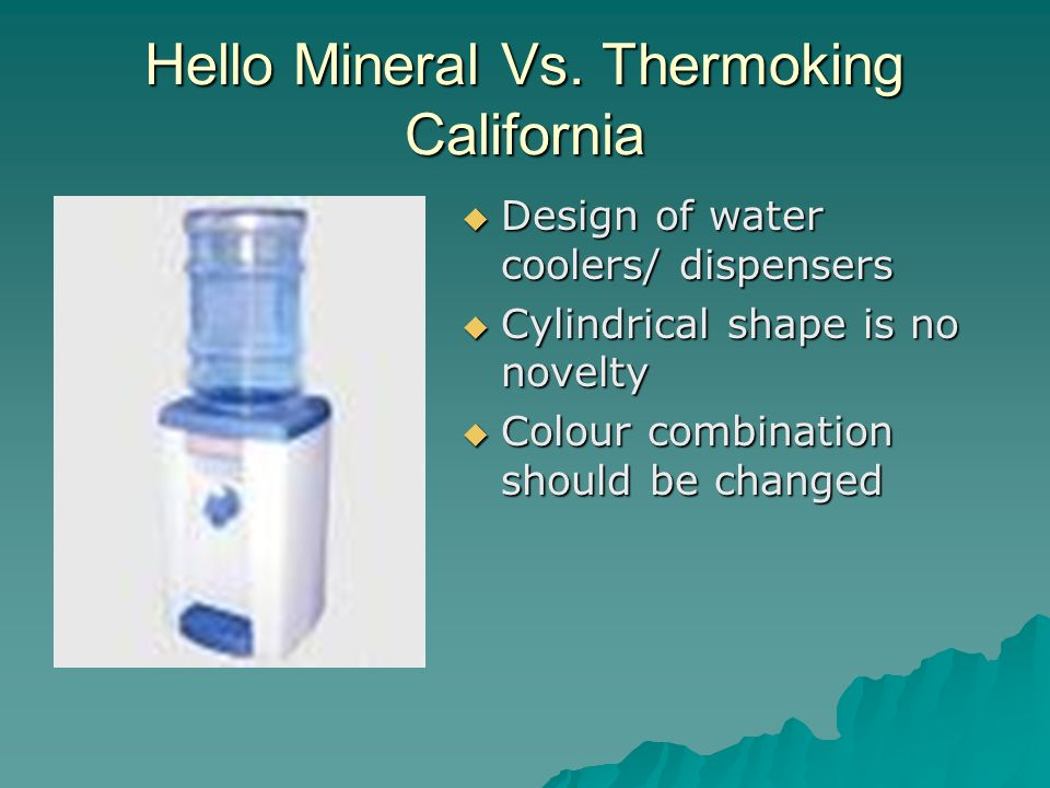 Hello Mineral Vs. Thermoking California Design of water coolers/ dispensers Design of water coolers/ dispensers Cylindrical shape is no novelty Cylind