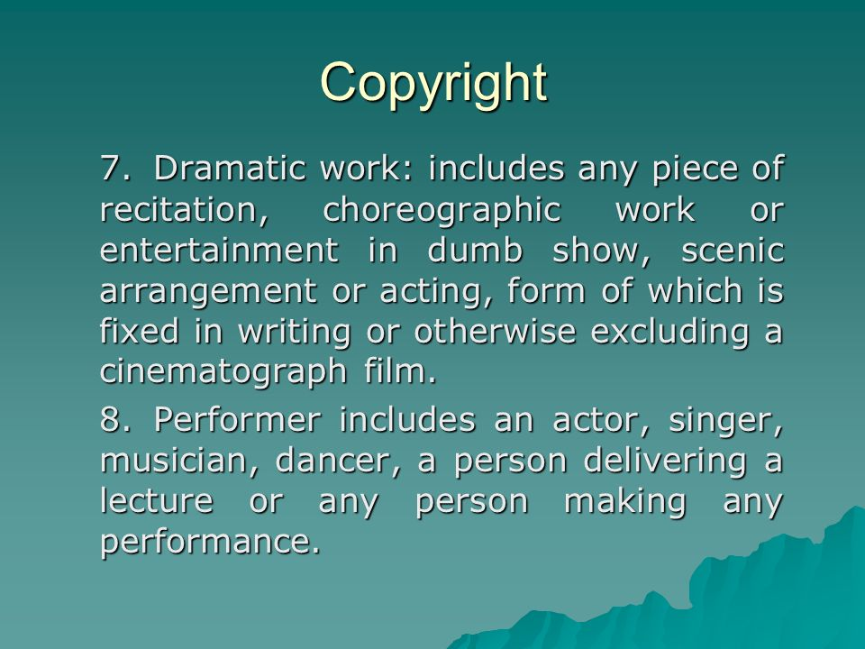 Copyright 7.Dramatic work: includes any piece of recitation, choreographic work or entertainment in dumb show, scenic arrangement or acting, form of which is fixed in writing or otherwise excluding a cinematograph film.