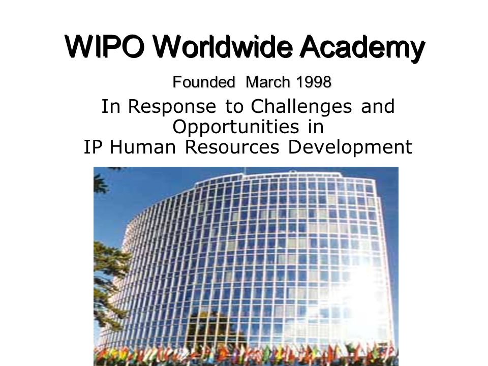 WIPO Worldwide Academy Founded March 1998 In Response to Challenges and Opportunities in IP Human Resources Development