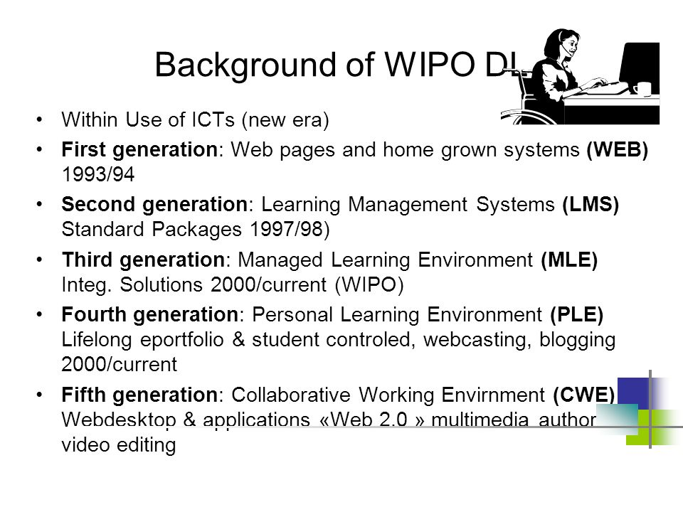Background of WIPO DL Within Use of ICTs (new era) First generation: Web pages and home grown systems (WEB) 1993/94 Second generation: Learning Management Systems (LMS) Standard Packages 1997/98) Third generation: Managed Learning Environment (MLE) Integ.