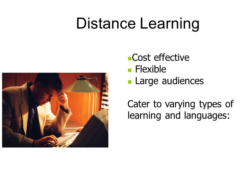 Cost effective Flexible Large audiences Cater to varying types of learning and languages: Distance Learning