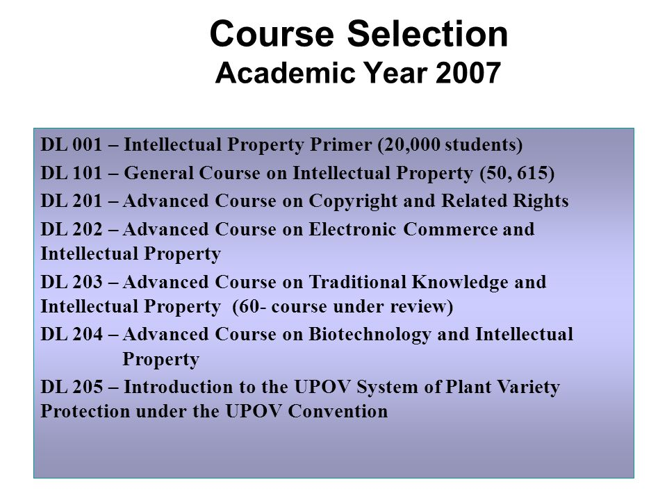 Course Selection Academic Year 2007 DL 001 – Intellectual Property Primer (20,000 students) DL 101 – General Course on Intellectual Property (50, 615) DL 201 – Advanced Course on Copyright and Related Rights DL 202 – Advanced Course on Electronic Commerce and Intellectual Property DL 203 – Advanced Course on Traditional Knowledge and Intellectual Property (60- course under review) DL 204 – Advanced Course on Biotechnology and Intellectual Property DL 205 – Introduction to the UPOV System of Plant Variety Protection under the UPOV Convention