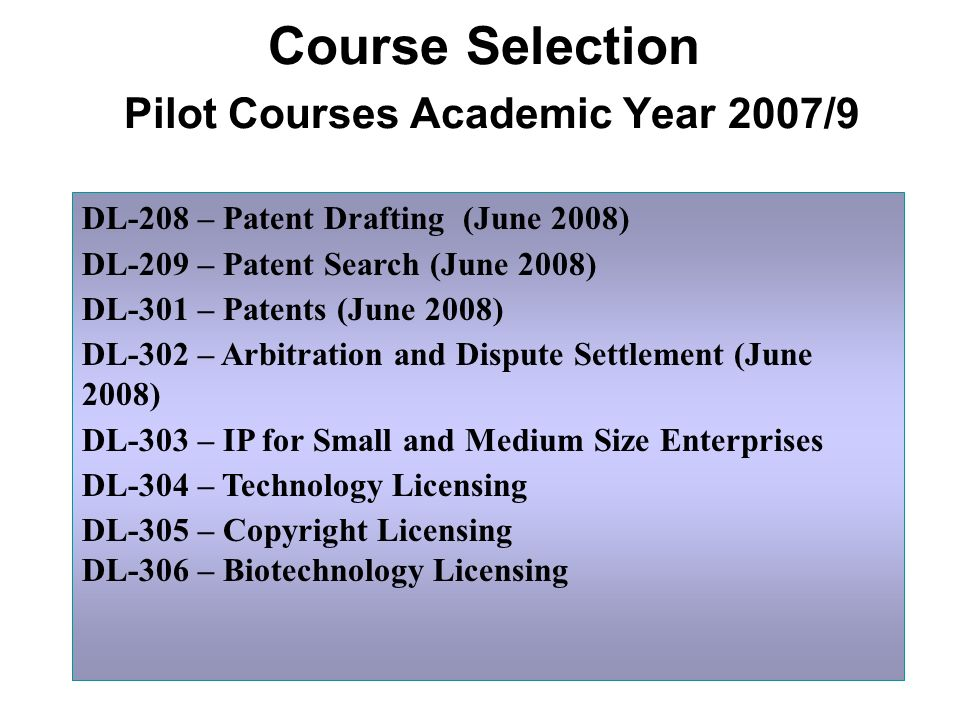 Course Selection Pilot Courses Academic Year 2007/9 DL-208 – Patent Drafting (June 2008) DL-209 – Patent Search (June 2008) DL-301 – Patents (June 2008) DL-302 – Arbitration and Dispute Settlement (June 2008) DL-303 – IP for Small and Medium Size Enterprises DL-304 – Technology Licensing DL-305 – Copyright Licensing DL-306 – Biotechnology Licensing