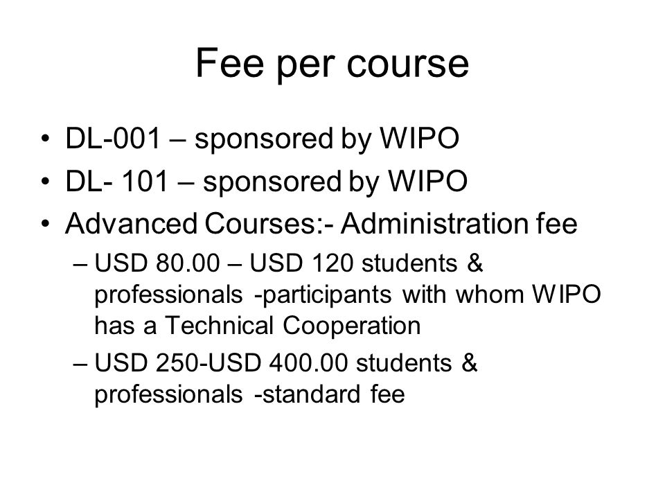 Fee per course DL-001 – sponsored by WIPO DL- 101 – sponsored by WIPO Advanced Courses:- Administration fee –USD 80.00 – USD 120 students & professionals -participants with whom WIPO has a Technical Cooperation –USD 250-USD 400.00 students & professionals -standard fee