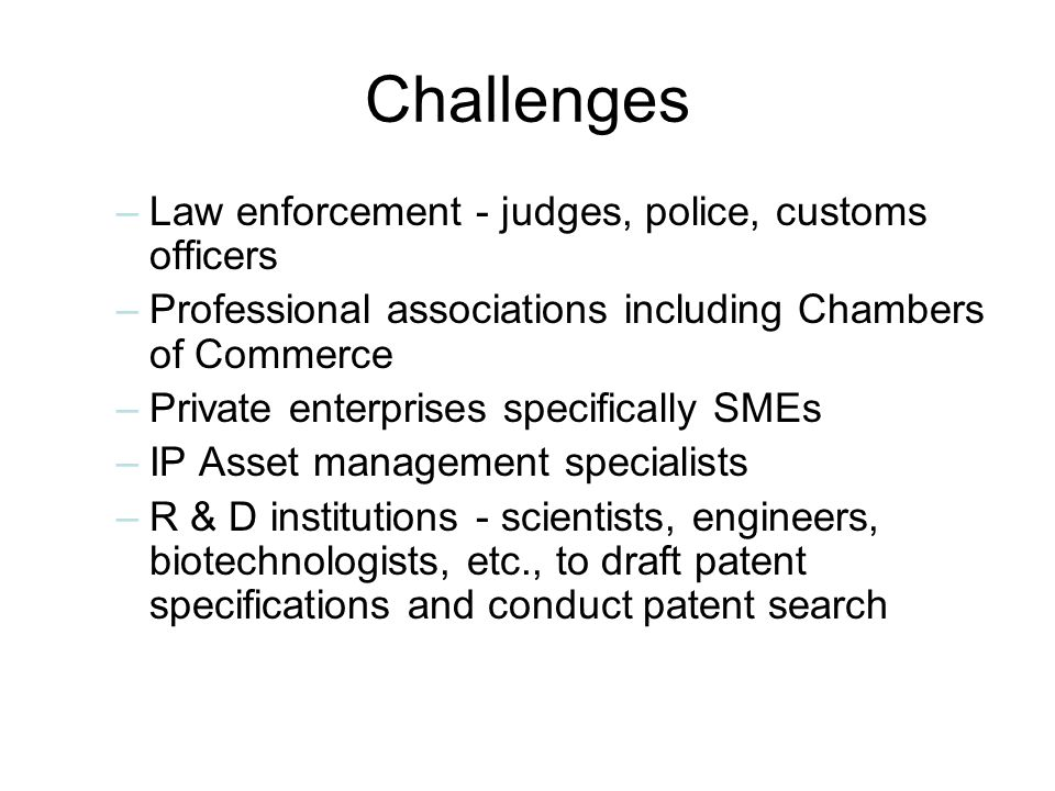 Challenges –Law enforcement - judges, police, customs officers –Professional associations including Chambers of Commerce –Private enterprises specifically SMEs –IP Asset management specialists –R & D institutions - scientists, engineers, biotechnologists, etc., to draft patent specifications and conduct patent search