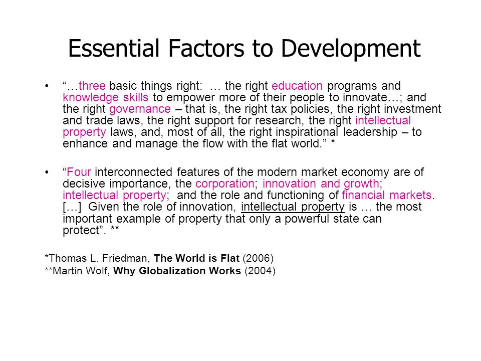 Essential Factors to Development …three basic things right: … the right education programs and knowledge skills to empower more of their people to innovate…; and the right governance – that is, the right tax policies, the right investment and trade laws, the right support for research, the right intellectual property laws, and, most of all, the right inspirational leadership – to enhance and manage the flow with the flat world.