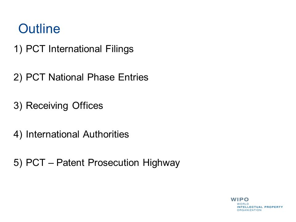 Outline 1)PCT International Filings 2)PCT National Phase Entries 3)Receiving Offices 4)International Authorities 5)PCT – Patent Prosecution Highway