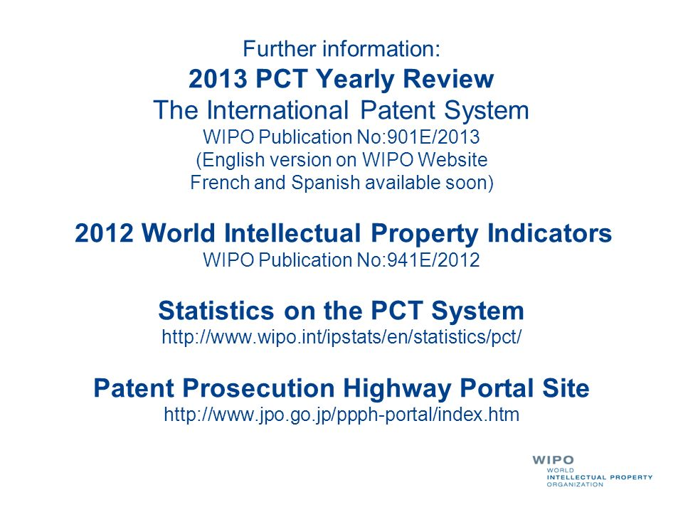Further information: 2013 PCT Yearly Review The International Patent System WIPO Publication No:901E/2013 (English version on WIPO Website French and Spanish available soon) 2012 World Intellectual Property Indicators WIPO Publication No:941E/2012 Statistics on the PCT System http://www.wipo.int/ipstats/en/statistics/pct/ Patent Prosecution Highway Portal Site http://www.jpo.go.jp/ppph-portal/index.htm