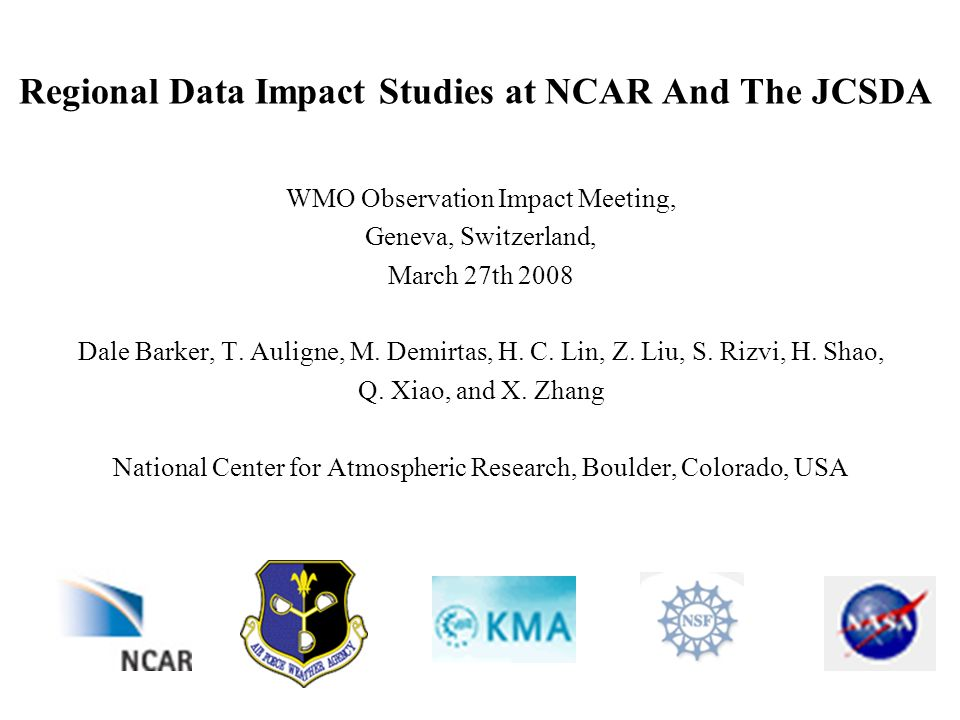 Regional Data Impact Studies at NCAR And The JCSDA WMO Observation Impact Meeting, Geneva, Switzerland, March 27th 2008 Dale Barker, T.