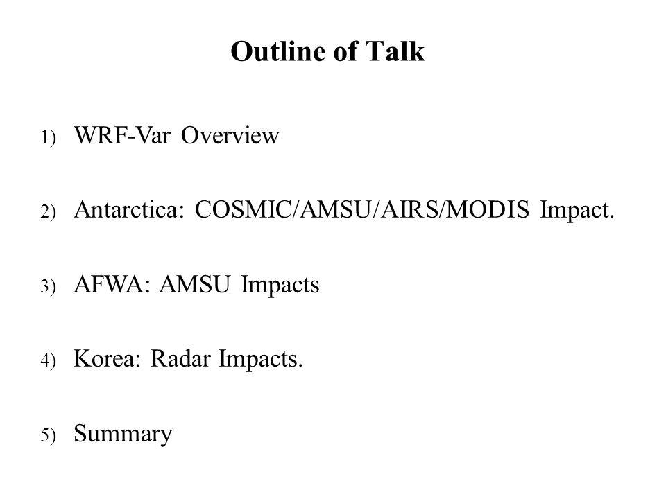 1) WRF-Var Overview 2) Antarctica: COSMIC/AMSU/AIRS/MODIS Impact. 3) AFWA: AMSU Impacts 4) Korea: Radar Impacts. 5) Summary Outline of Talk