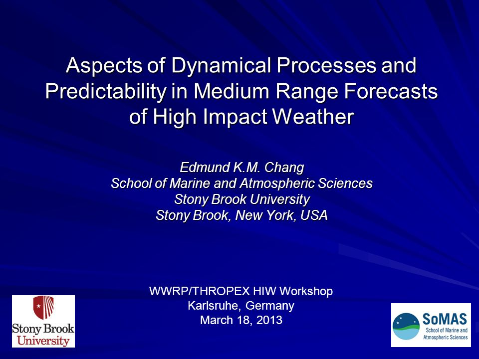 Aspects of Dynamical Processes and Predictability in Medium Range Forecasts of High Impact Weather Edmund K.M. Chang School of Marine and Atmospheric